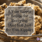 A Yom Kippur Recipe for Everyone (And Not Just for Yom Kippur)