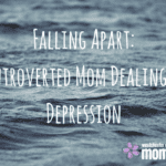 Falling Apart: An Introverted Mom Dealing with Depression