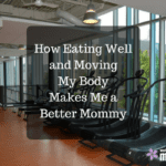 How Eating Well and Moving My Body Makes Me a Better Mommy