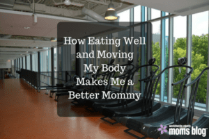 how-eating-well-and-moving-my-body-makes-me-a-better-mommy