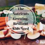 The Nutrients Growing, Resilient Kids Need