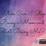 When Can I Stop Being a Mom and Start Being Me?