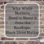 Why White Mothers Need to Shout it from the Rooftops: Black Lives Matter