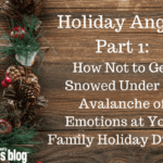 Holiday Angst, Part 1: How Not To Get Snowed Under An Avalanche Of Emotions At Your Holiday Family Dinner