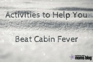Activities to Help You Beat Cabin Fever