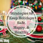 Strategies to Keep Holidays Healthy, Safe, & Happy