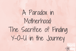 a paradoc in motherhood: the sacrific of finding you in the journey