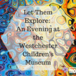 Let Them Explore: An Evening at the Westchester Children's Museum