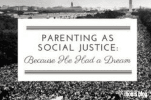 parenting as social justice: because he had a dream