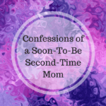 Confessions of a Soon-To-Be Second-Time Mom