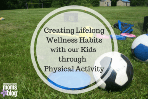 Creating Lifelong wellness habits with our kids through physical activity