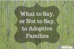 What to say or not to say to adoptive families