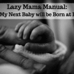 Lazy Mama Manual: Why My Next Baby will be Born at Home