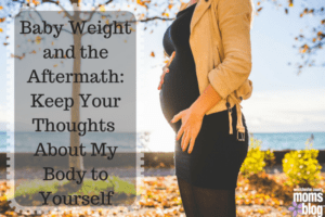 baby weight and the aftermath: keep your thoughts about my body to yourself