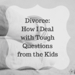 Divorce: How I Deal With Tough Questions From The Kids