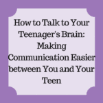 How To Talk To Your Teenager's Brian: Making Communication Easier Between You And Your Teen