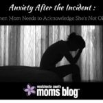 Anxiety After the Incident: When Mom Needs to Acknowledge She's Not Okay