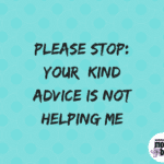 Please Stop: Your Kind Advice Is Not Helping Me