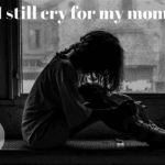 I still cry for my mom