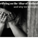Sacrificing on the Altar of Motherhood and why we willingly do it