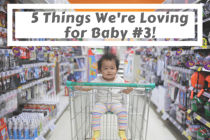 5 Things We're Loving For Baby #3!