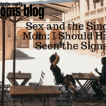 Sex and the Single Mom: I Should Have Seen the Signs